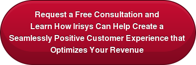 Request a Free Consultation and  Learn How Irisys Can Help Create a  Seamlessly Positive Customer Experience that  Optimizes Your Revenue
